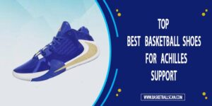 Best Basketball Shoes for Achilles Support 2021