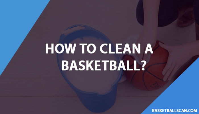 How to clean a basketball in may 2021